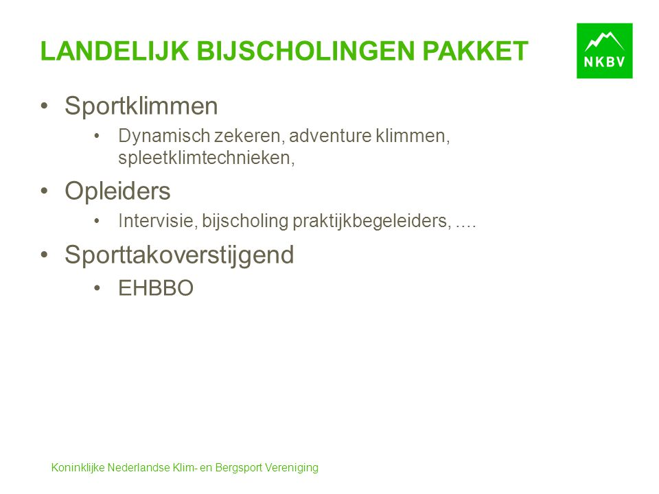 Koninklijke Nederlandse Klim- en Bergsport Vereniging LANDELIJK BIJSCHOLINGEN PAKKET Sportklimmen Dynamisch zekeren, adventure klimmen, spleetklimtechnieken, Opleiders Intervisie, bijscholing praktijkbegeleiders,....