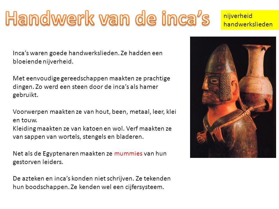 nijverheid handwerkslieden Inca's waren goede handwerkslieden. Ze hadden een bloeiende nijverheid. Met eenvoudige gereedschappen maakten ze prachtige
