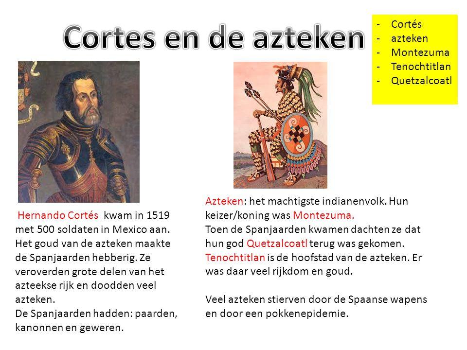-Cortés -azteken -Montezuma -Tenochtitlan -Quetzalcoatl Hernando Cortés kwam in 1519 met 500 soldaten in Mexico aan. Het goud van de azteken maakte de