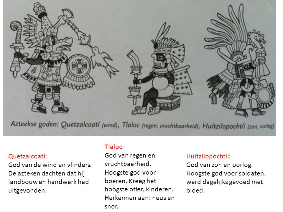 Quetzalcoatl: God van de wind en vlinders. De azteken dachten dat hij landbouw en handwerk had uitgevonden. Tlaloc: God van regen en vruchtbaarheid. H