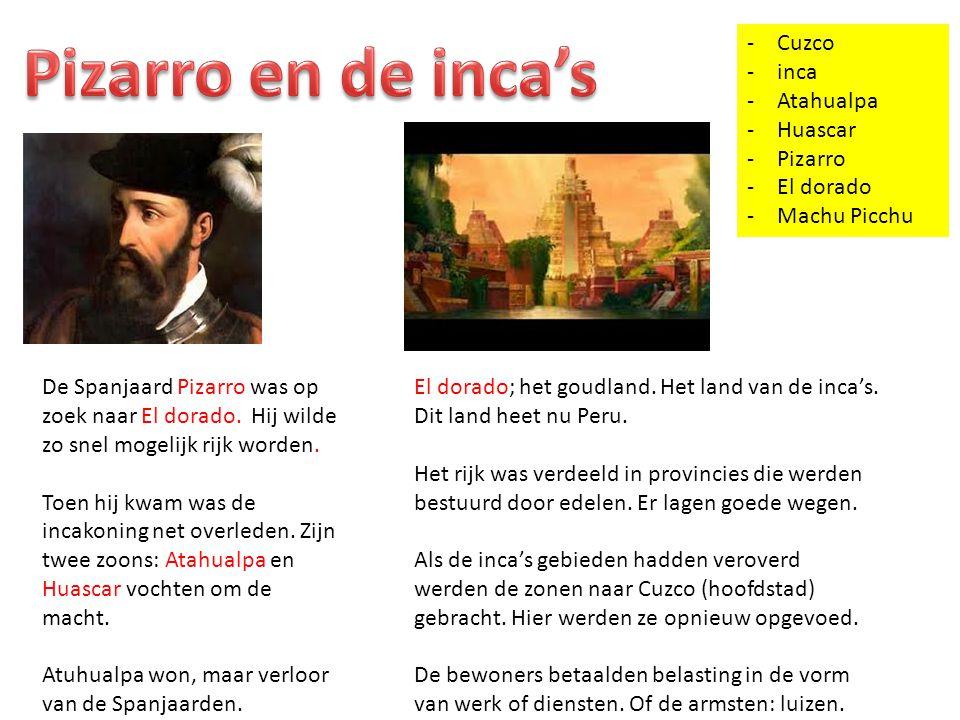 -Cuzco -inca -Atahualpa -Huascar -Pizarro -El dorado -Machu Picchu El dorado; het goudland. Het land van de inca's. Dit land heet nu Peru. Het rijk wa