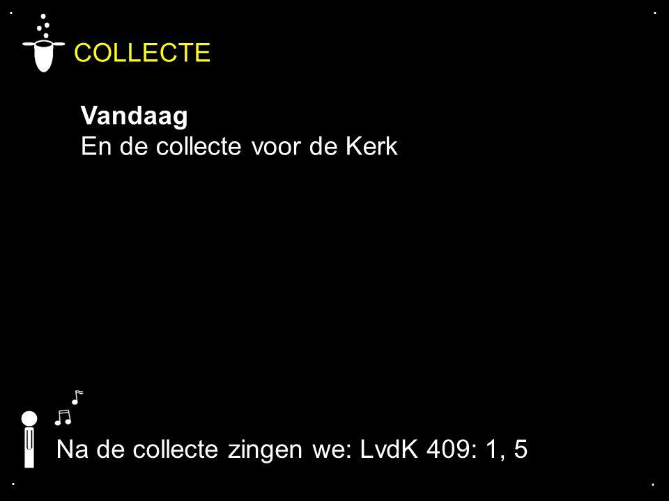 .... COLLECTE Vandaag En de collecte voor de Kerk Na de collecte zingen we: LvdK 409: 1, 5