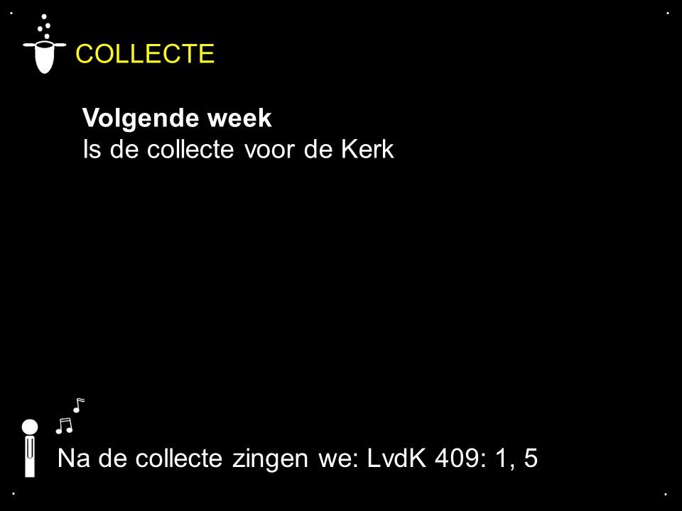 .... COLLECTE Volgende week Is de collecte voor de Kerk Na de collecte zingen we: LvdK 409: 1, 5
