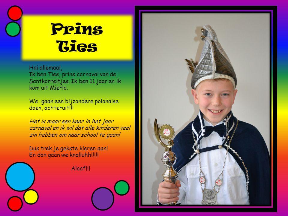 Prins Ties Hoi allemaal, Ik ben Ties, prins carnaval van de Santkorreltjes. Ik ben 11 jaar en ik kom uit Mierlo. We gaan een bijzondere polonaise doen
