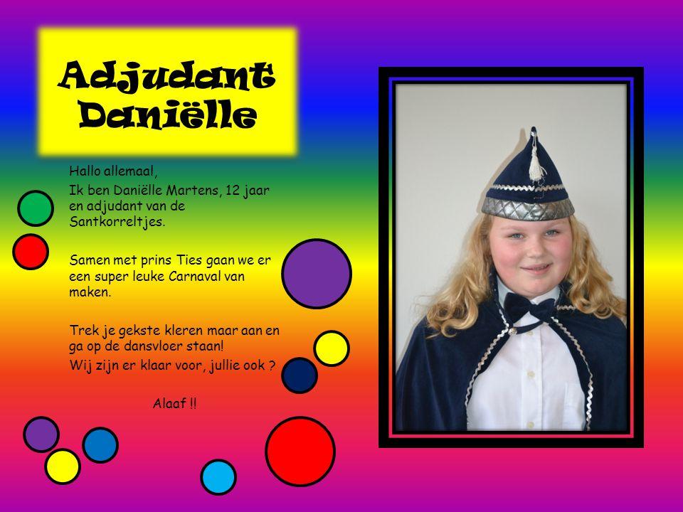 Adjudant Daniëlle Hallo allemaal, Ik ben Daniëlle Martens, 12 jaar en adjudant van de Santkorreltjes. Samen met prins Ties gaan we er een super leuke