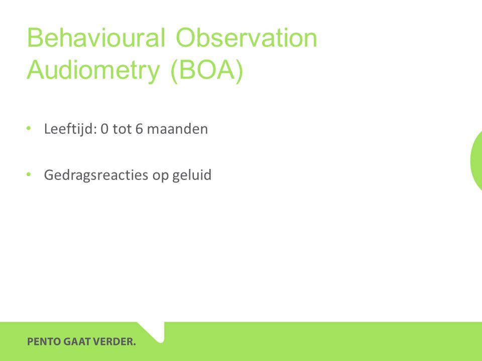 Behavioural Observation Audiometry (BOA) Leeftijd: 0 tot 6 maanden Gedragsreacties op geluid