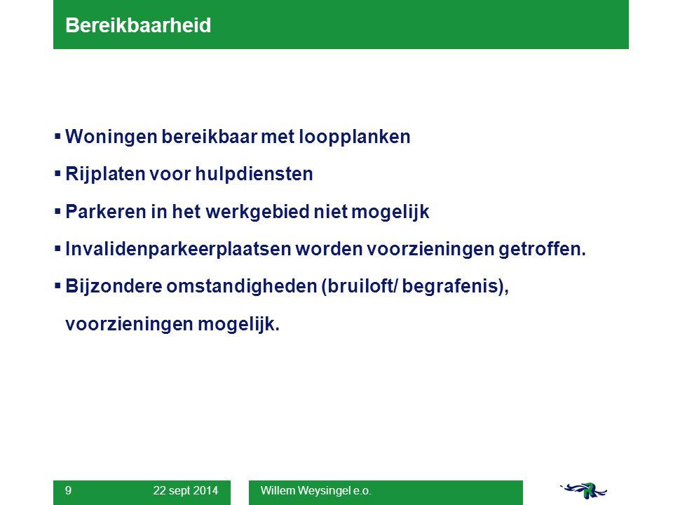22 sept 2014 Willem Weysingel e.o. 9 Bereikbaarheid  Woningen bereikbaar met loopplanken  Rijplaten voor hulpdiensten  Parkeren in het werkgebied n
