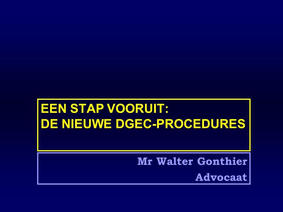 EEN STAP VOORUIT: DE NIEUWE DGEC-PROCEDURES Mr Walter Gonthier Advocaat