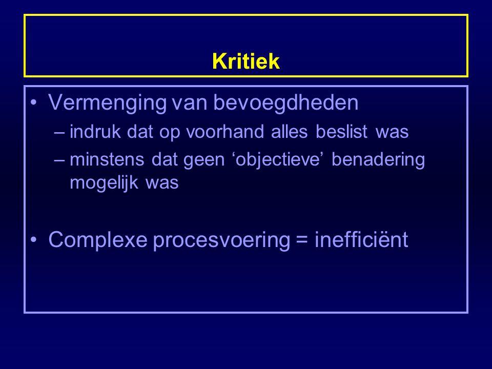 Kritiek Vermenging van bevoegdheden –indruk dat op voorhand alles beslist was –minstens dat geen 'objectieve' benadering mogelijk was Complexe procesv