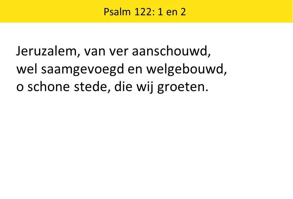 Jeruzalem, van ver aanschouwd, wel saamgevoegd en welgebouwd, o schone stede, die wij groeten. Psalm 122: 1 en 2