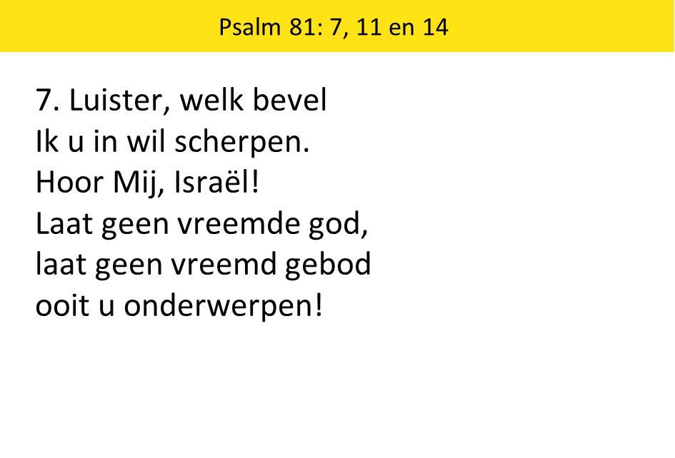 7. Luister, welk bevel Ik u in wil scherpen. Hoor Mij, Israël! Laat geen vreemde god, laat geen vreemd gebod ooit u onderwerpen! Psalm 81: 7, 11 en 14