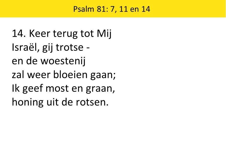 14. Keer terug tot Mij Israël, gij trotse - en de woestenij zal weer bloeien gaan; Ik geef most en graan, honing uit de rotsen. Psalm 81: 7, 11 en 14