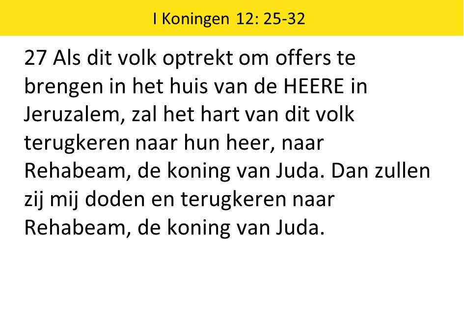 I Koningen 12: 25-32 27 Als dit volk optrekt om offers te brengen in het huis van de HEERE in Jeruzalem, zal het hart van dit volk terugkeren naar hun heer, naar Rehabeam, de koning van Juda.