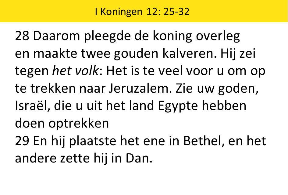 I Koningen 12: 25-32 28 Daarom pleegde de koning overleg en maakte twee gouden kalveren. Hij zei tegen het volk: Het is te veel voor u om op te trekke