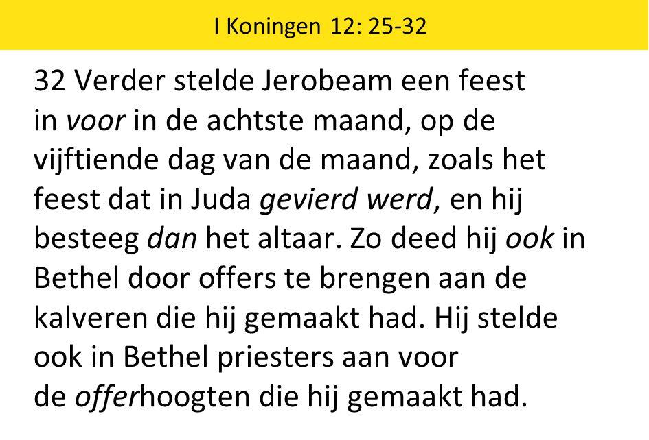 I Koningen 12: 25-32 32 Verder stelde Jerobeam een feest in voor in de achtste maand, op de vijftiende dag van de maand, zoals het feest dat in Juda gevierd werd, en hij besteeg dan het altaar.