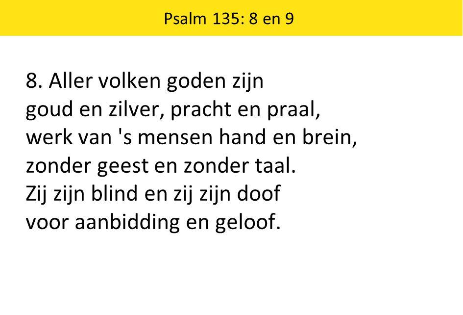 Psalm 135: 8 en 9 8. Aller volken goden zijn goud en zilver, pracht en praal, werk van 's mensen hand en brein, zonder geest en zonder taal. Zij zijn