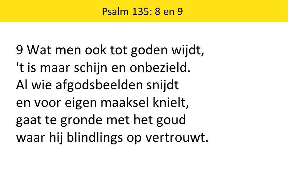 Psalm 135: 8 en 9 9 Wat men ook tot goden wijdt, 't is maar schijn en onbezield. Al wie afgodsbeelden snijdt en voor eigen maaksel knielt, gaat te gro