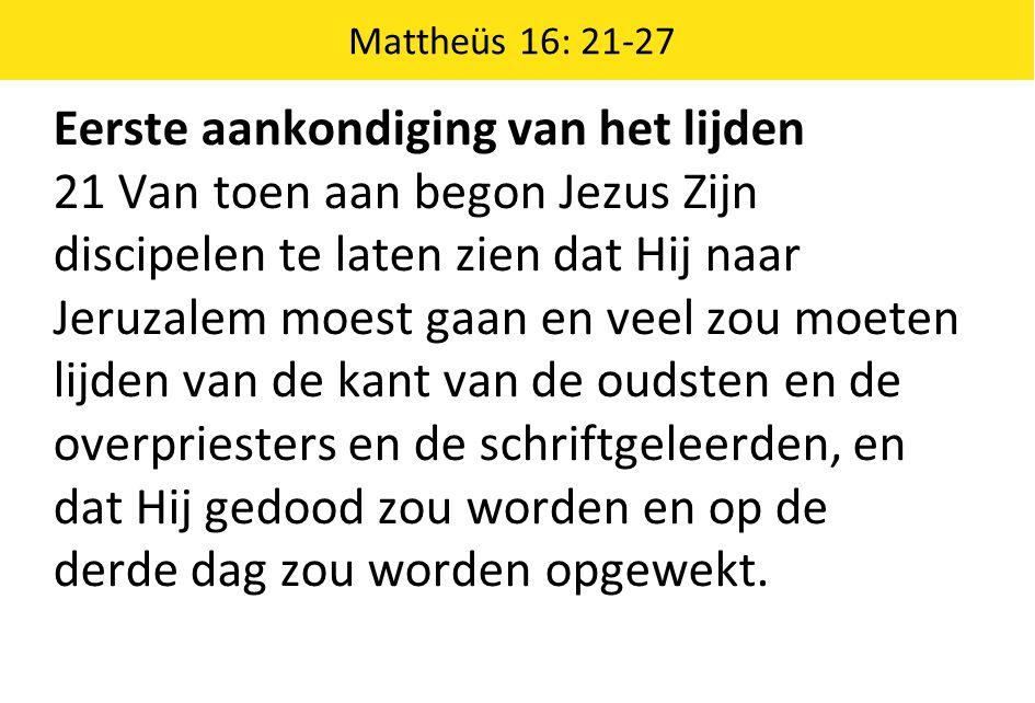 Mattheüs 16: 21-27 Eerste aankondiging van het lijden 21 Van toen aan begon Jezus Zijn discipelen te laten zien dat Hij naar Jeruzalem moest gaan en v