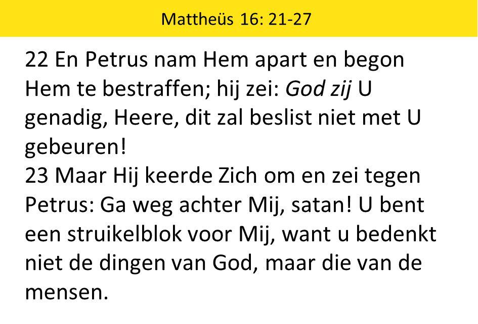 Mattheüs 16: 21-27 22 En Petrus nam Hem apart en begon Hem te bestraffen; hij zei: God zij U genadig, Heere, dit zal beslist niet met U gebeuren.