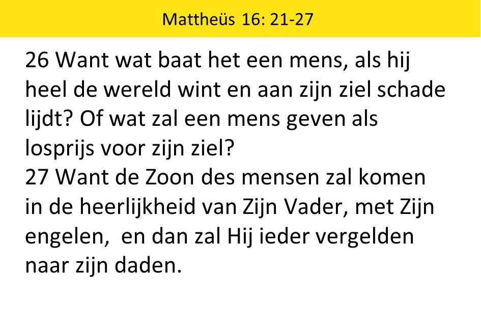 Mattheüs 16: 21-27 26 Want wat baat het een mens, als hij heel de wereld wint en aan zijn ziel schade lijdt? Of wat zal een mens geven als losprijs vo
