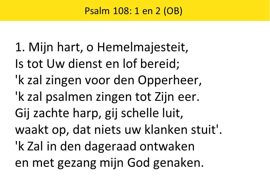 Psalm 108: 1 en 2 (OB) 1. Mijn hart, o Hemelmajesteit, Is tot Uw dienst en lof bereid; 'k zal zingen voor den Opperheer, 'k zal psalmen zingen tot Zij