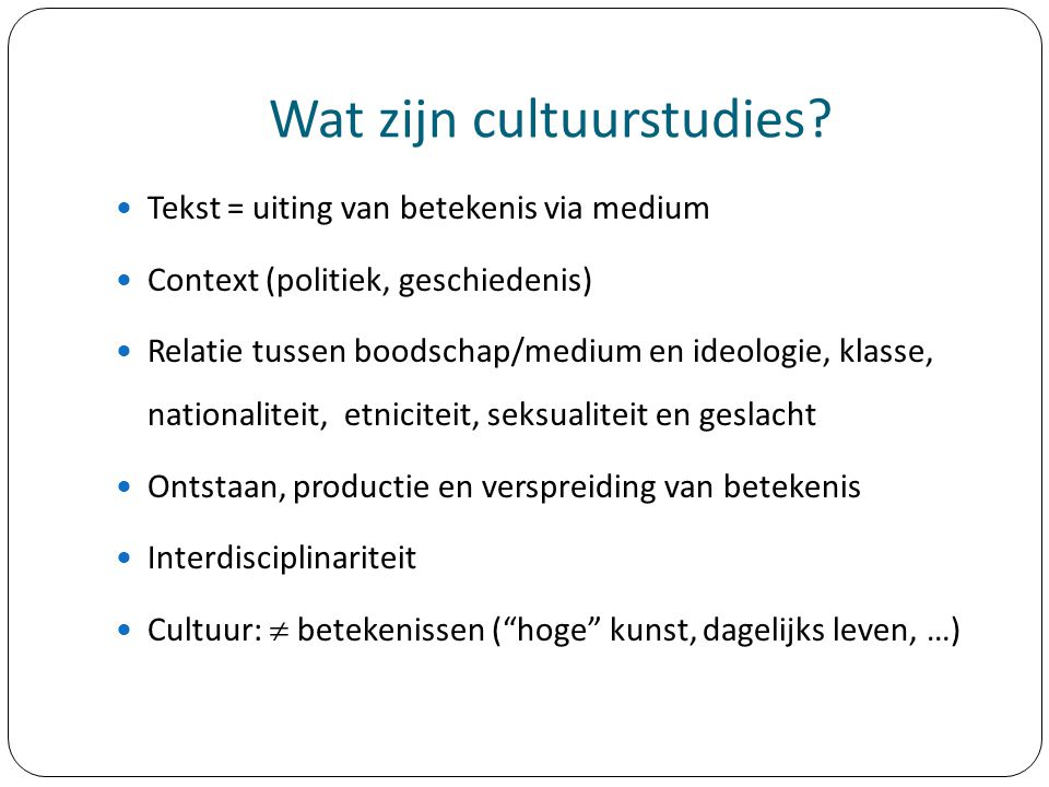 Wat zijn cultuurstudies? Tekst = uiting van betekenis via medium Context (politiek, geschiedenis) Relatie tussen boodschap/medium en ideologie, klasse