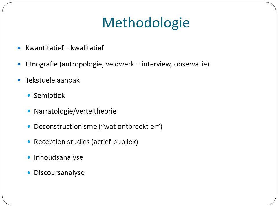 Methodologie Kwantitatief – kwalitatief Etnografie (antropologie, veldwerk – interview, observatie) Tekstuele aanpak Semiotiek Narratologie/verteltheo