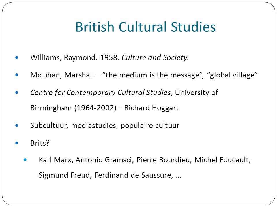 "British Cultural Studies Williams, Raymond. 1958. Culture and Society. Mcluhan, Marshall – ""the medium is the message"", ""global village"" Centre for Co"