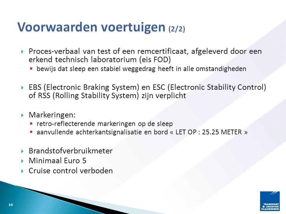  Proces-verbaal van test of een remcertificaat, afgeleverd door een erkend technisch laboratorium (eis FOD)  bewijs dat sleep een stabiel weggedrag heeft in alle omstandigheden  EBS (Electronic Braking System) en ESC (Electronic Stability Control) of RSS (Rolling Stability System) zijn verplicht  Markeringen:  retro-reflecterende markeringen op de sleep  aanvullende achterkantsignalisatie en bord « LET OP : 25.25 METER »  Brandstofverbruikmeter  Minimaal Euro 5  Cruise control verboden 10