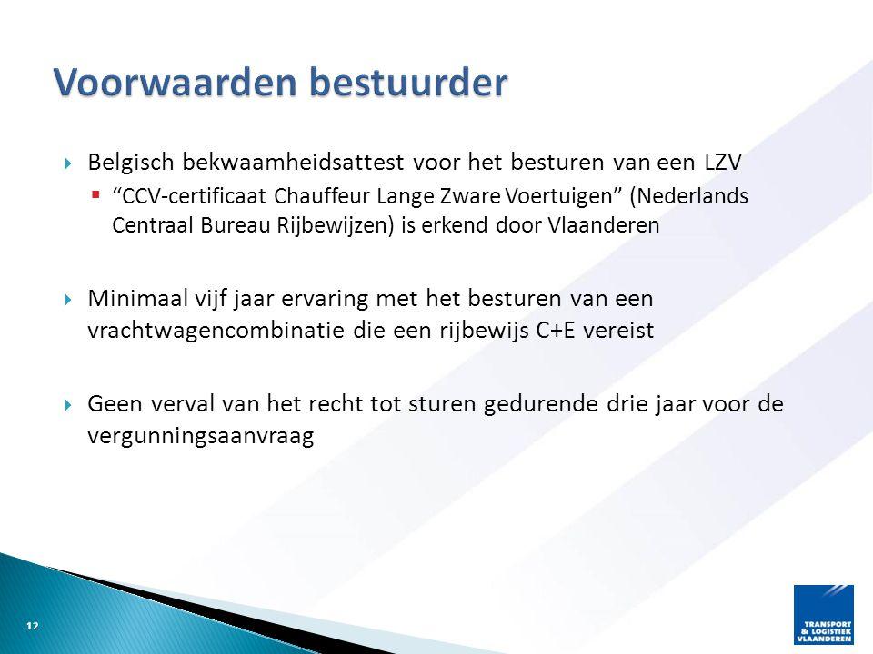  Belgisch bekwaamheidsattest voor het besturen van een LZV  CCV-certificaat Chauffeur Lange Zware Voertuigen (Nederlands Centraal Bureau Rijbewijzen) is erkend door Vlaanderen  Minimaal vijf jaar ervaring met het besturen van een vrachtwagencombinatie die een rijbewijs C+E vereist  Geen verval van het recht tot sturen gedurende drie jaar voor de vergunningsaanvraag 12