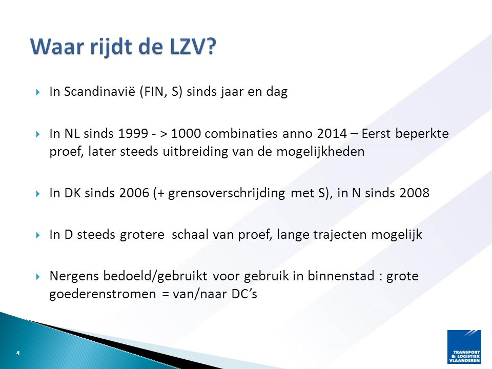  In Scandinavië (FIN, S) sinds jaar en dag  In NL sinds 1999 - > 1000 combinaties anno 2014 – Eerst beperkte proef, later steeds uitbreiding van de mogelijkheden  In DK sinds 2006 (+ grensoverschrijding met S), in N sinds 2008  In D steeds grotere schaal van proef, lange trajecten mogelijk  Nergens bedoeld/gebruikt voor gebruik in binnenstad : grote goederenstromen = van/naar DC's 4