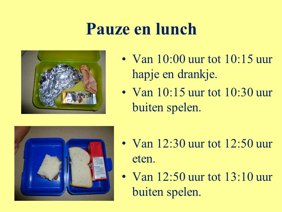 Pauze en lunch Van 10:00 uur tot 10:15 uur hapje en drankje. Van 10:15 uur tot 10:30 uur buiten spelen. Van 12:30 uur tot 12:50 uur eten. Van 12:50 uu