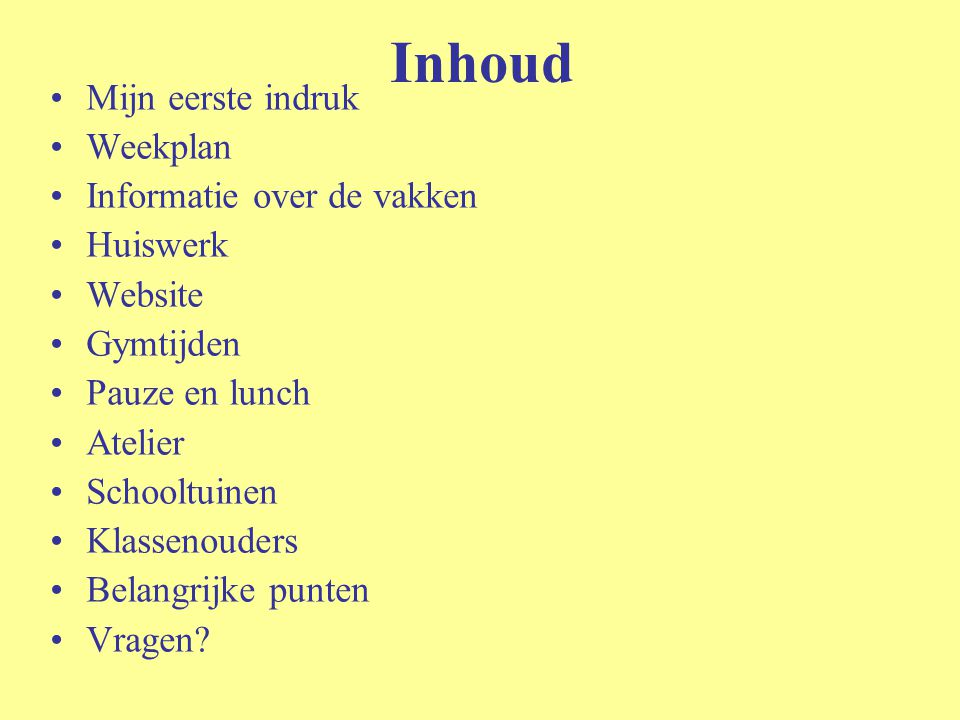 Inhoud Mijn eerste indruk Weekplan Informatie over de vakken Huiswerk Website Gymtijden Pauze en lunch Atelier Schooltuinen Klassenouders Belangrijke