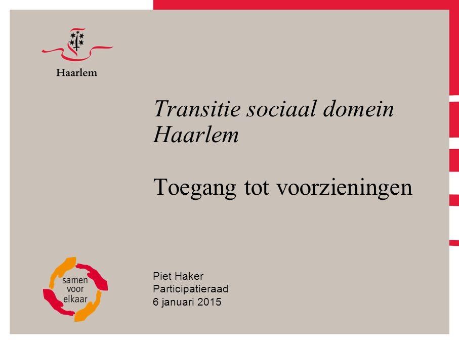 Transitie sociaal domein Haarlem Toegang tot voorzieningen Piet Haker Participatieraad 6 januari 2015