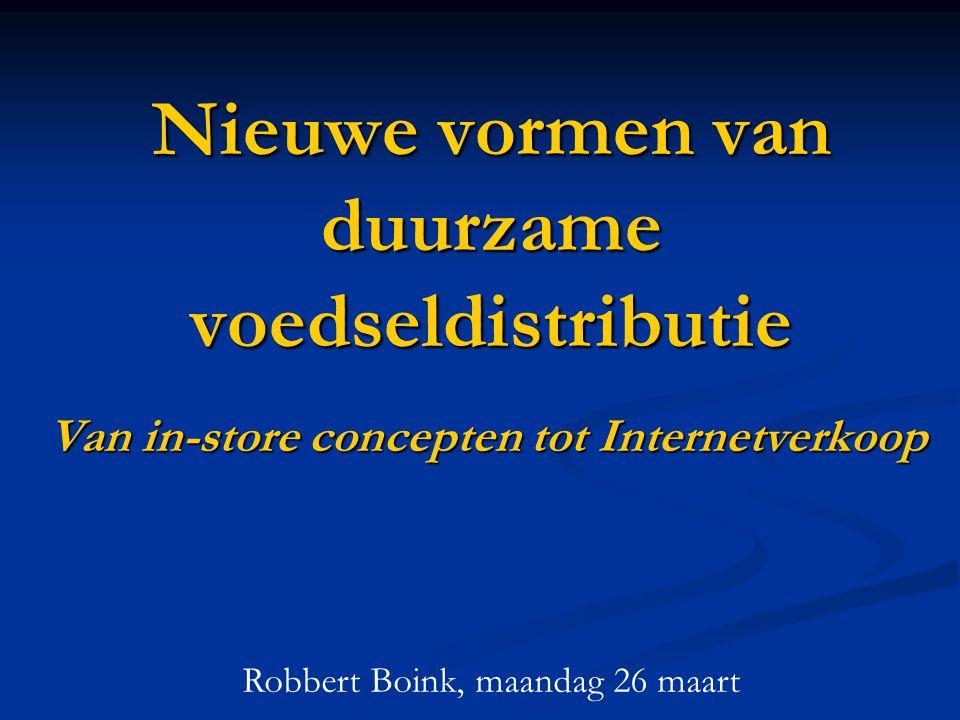 Nieuwe vormen van duurzame voedseldistributie Robbert Boink, maandag 26 maart Van in-store concepten tot Internetverkoop