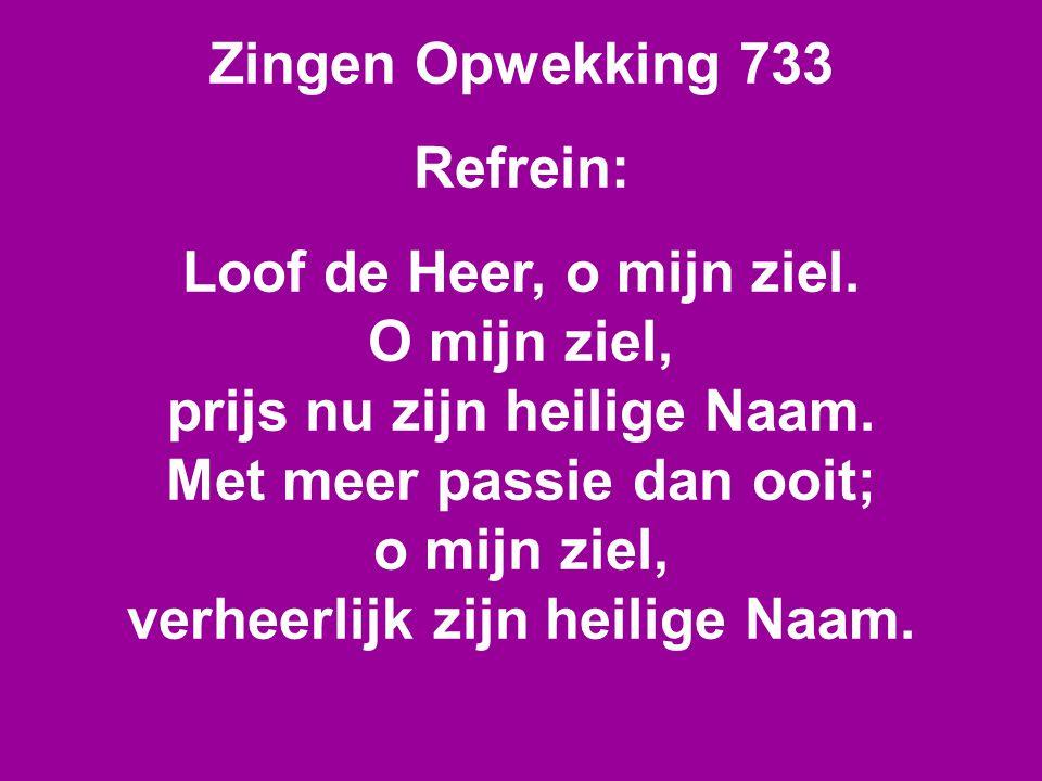 Zingen Opwekking 733 Refrein: Loof de Heer, o mijn ziel. O mijn ziel, prijs nu zijn heilige Naam. Met meer passie dan ooit; o mijn ziel, verheerlijk z