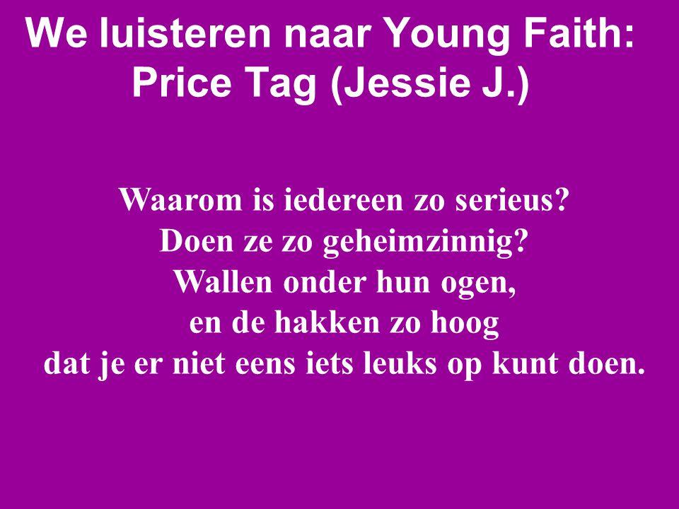 We luisteren naar Young Faith: Price Tag (Jessie J.) Waarom is iedereen zo serieus? Doen ze zo geheimzinnig? Wallen onder hun ogen, en de hakken zo ho
