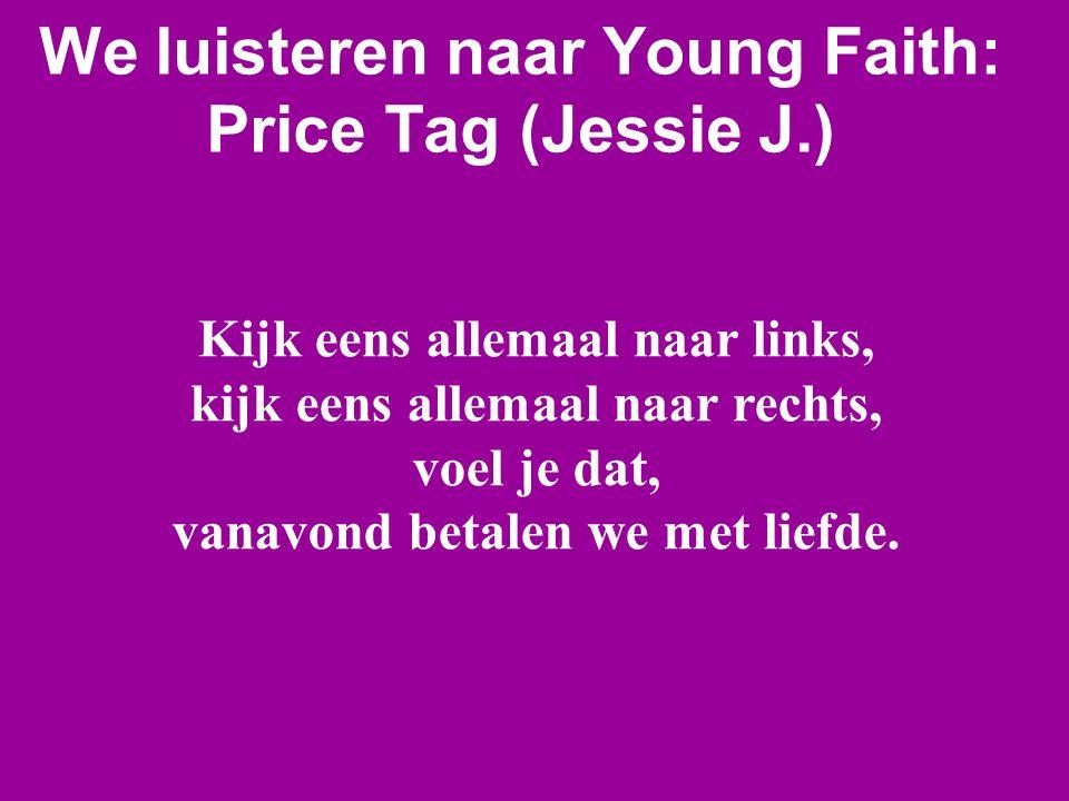 We luisteren naar Young Faith: Price Tag (Jessie J.) Kijk eens allemaal naar links, kijk eens allemaal naar rechts, voel je dat, vanavond betalen we m
