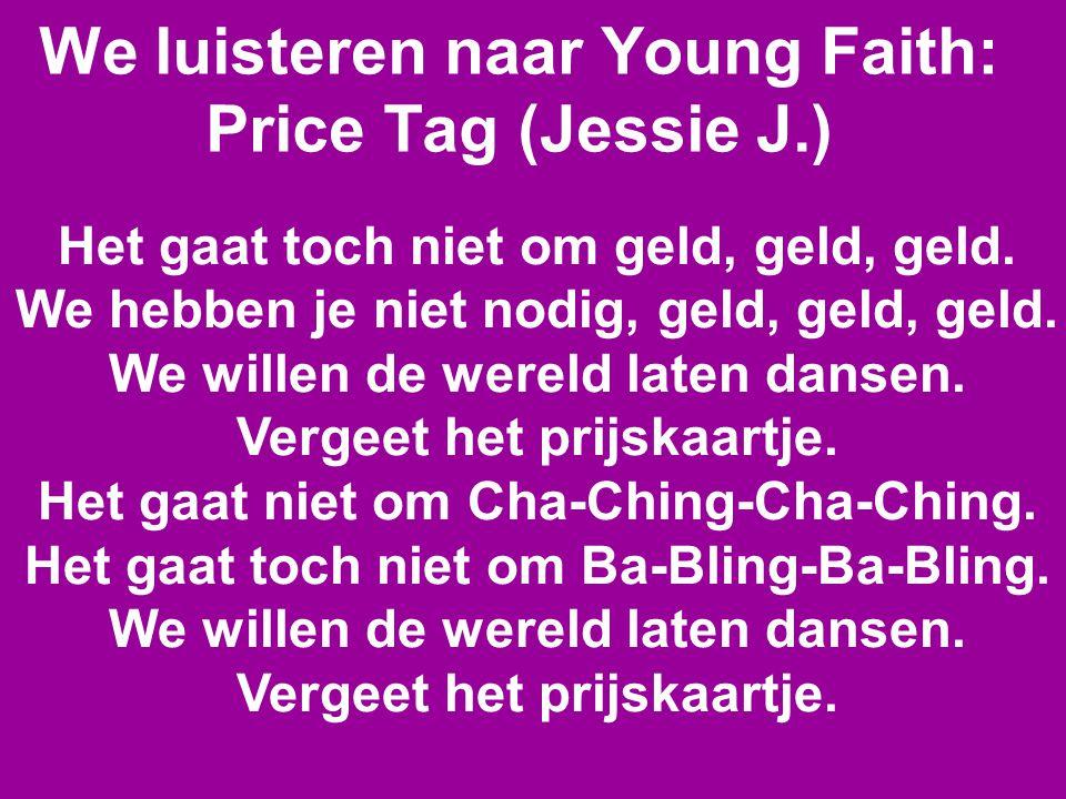 We luisteren naar Young Faith: Price Tag (Jessie J.) Het gaat toch niet om geld, geld, geld. We hebben je niet nodig, geld, geld, geld. We willen de w