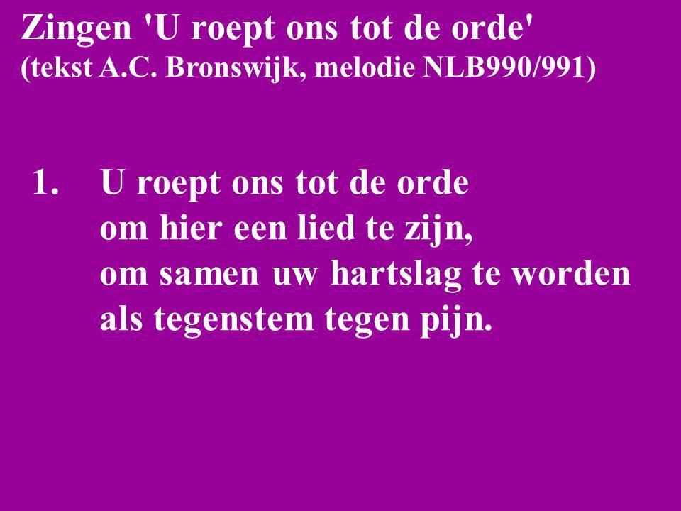 Zingen 'U roept ons tot de orde' (tekst A.C. Bronswijk, melodie NLB990/991) 1.U roept ons tot de orde om hier een lied te zijn, om samen uw hartslag t