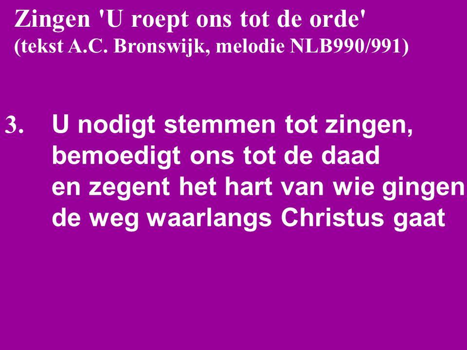 Zingen 'U roept ons tot de orde' (tekst A.C. Bronswijk, melodie NLB990/991) 3. U nodigt stemmen tot zingen, bemoedigt ons tot de daad en zegent het ha