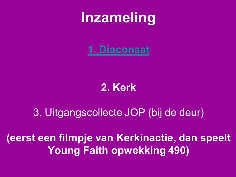 Inzameling 1. Diaconaat 2. Kerk 3. Uitgangscollecte JOP (bij de deur) (eerst een filmpje van Kerkinactie, dan speelt Young Faith opwekking 490) 1. Dia