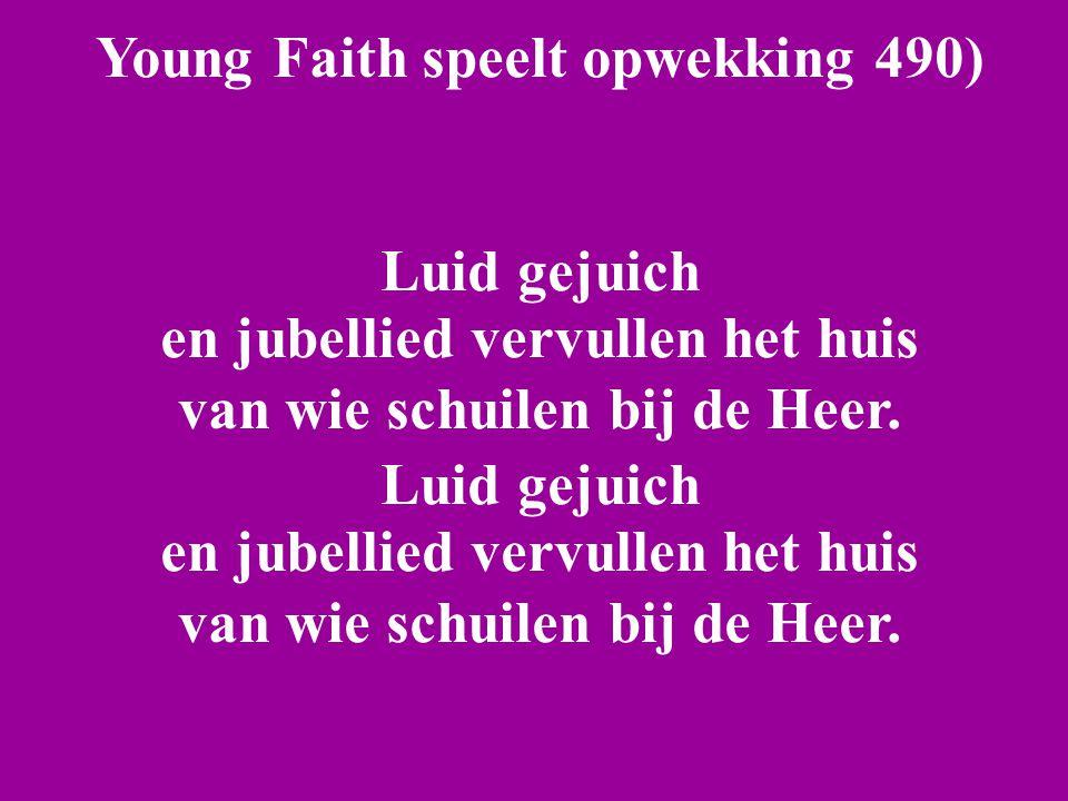 Young Faith speelt opwekking 490) Luid gejuich en jubellied vervullen het huis van wie schuilen bij de Heer. Luid gejuich en jubellied vervullen het h
