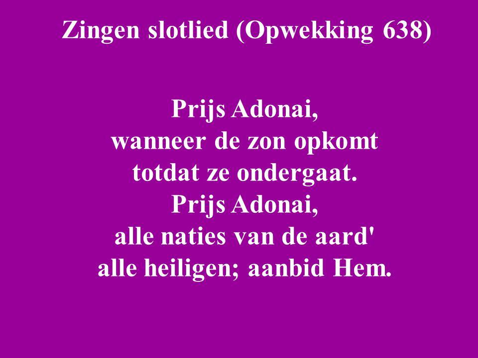 Zingen slotlied (Opwekking 638) Prijs Adonai, wanneer de zon opkomt totdat ze ondergaat. Prijs Adonai, alle naties van de aard' alle heiligen; aanbid