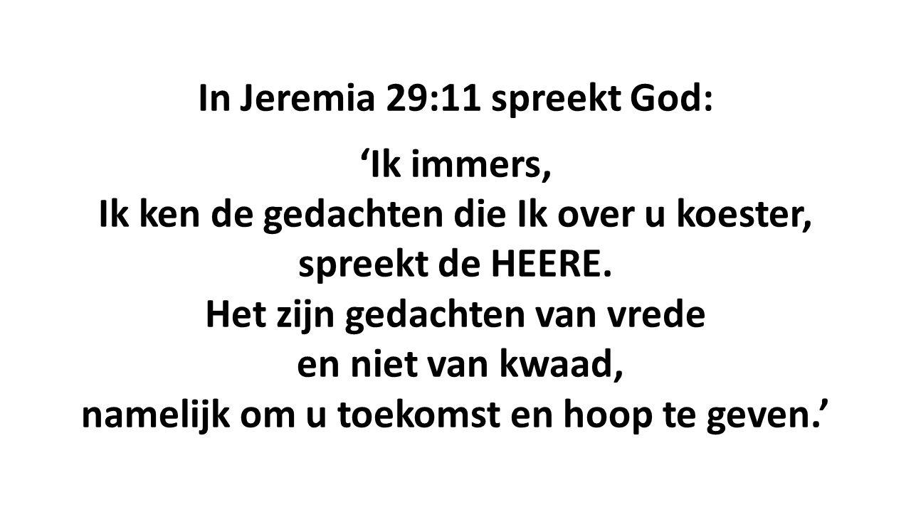 In Jeremia 29:11 spreekt God: 'Ik immers, Ik ken de gedachten die Ik over u koester, spreekt de HEERE. Het zijn gedachten van vrede en niet van kwaad,