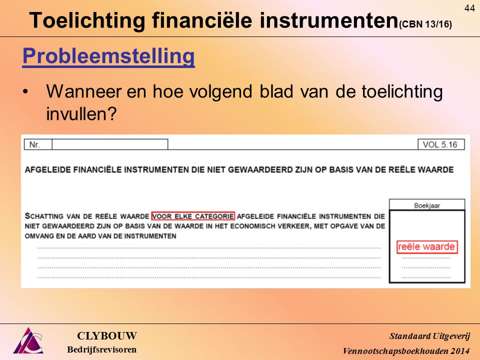 Toelichting financiële instrumenten (CBN 13/16) CLYBOUW Bedrijfsrevisoren Probleemstelling Wanneer en hoe volgend blad van de toelichting invullen? St