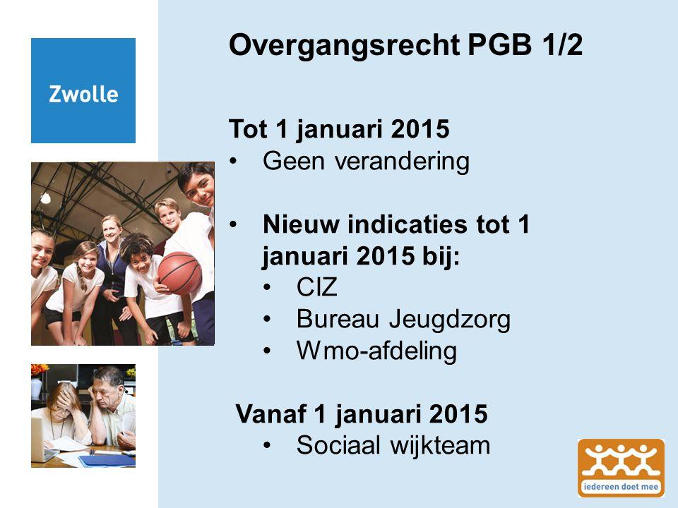 Overgangsrecht PGB 1/2 Tot 1 januari 2015 Geen verandering Nieuw indicaties tot 1 januari 2015 bij: CIZ Bureau Jeugdzorg Wmo-afdeling Vanaf 1 januari