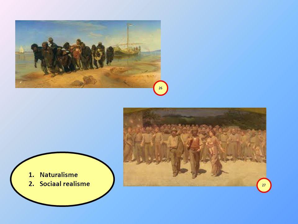 1.Naturalisme 2.Sociaal realisme 26 27