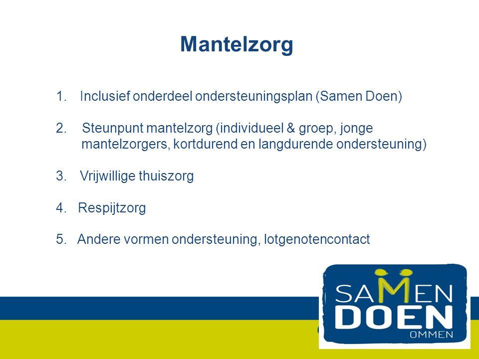 Mantelzorg 1.Inclusief onderdeel ondersteuningsplan (Samen Doen) 2. Steunpunt mantelzorg (individueel & groep, jonge mantelzorgers, kortdurend en lang