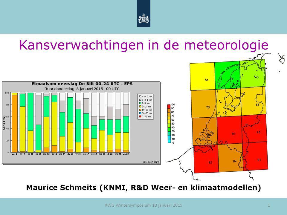 1 Maurice Schmeits (KNMI, R&D Weer- en klimaatmodellen) KWG Wintersymposium 10 januari 2015 Kansverwachtingen in de meteorologie